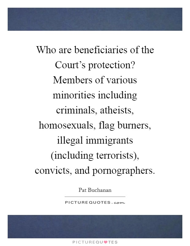 Who are beneficiaries of the Court's protection? Members of various minorities including criminals, atheists, homosexuals, flag burners, illegal immigrants (including terrorists), convicts, and pornographers Picture Quote #1
