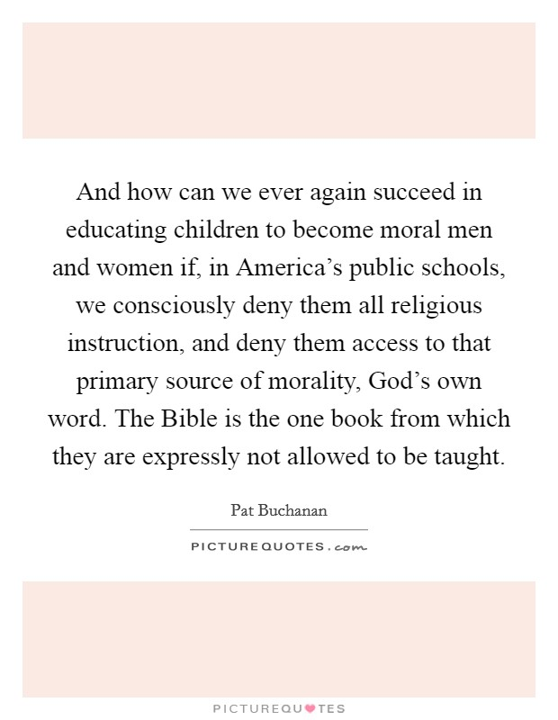 And how can we ever again succeed in educating children to become moral men and women if, in America's public schools, we consciously deny them all religious instruction, and deny them access to that primary source of morality, God's own word. The Bible is the one book from which they are expressly not allowed to be taught Picture Quote #1
