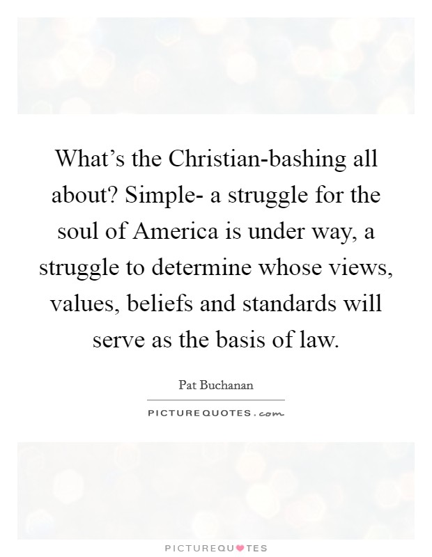 What's the Christian-bashing all about? Simple- a struggle for the soul of America is under way, a struggle to determine whose views, values, beliefs and standards will serve as the basis of law Picture Quote #1