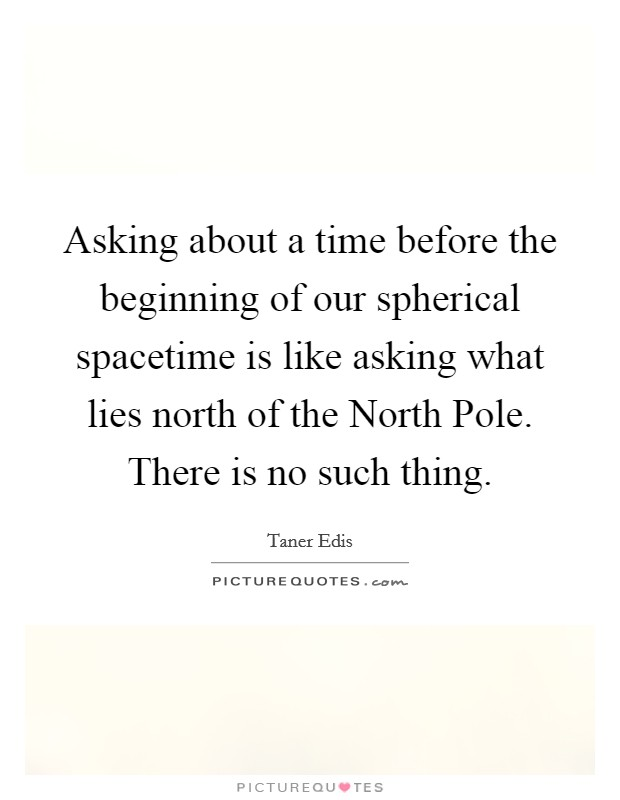 Asking about a time before the beginning of our spherical spacetime is like asking what lies north of the North Pole. There is no such thing Picture Quote #1