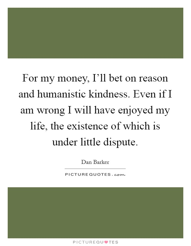 For my money, I'll bet on reason and humanistic kindness. Even if I am wrong I will have enjoyed my life, the existence of which is under little dispute Picture Quote #1