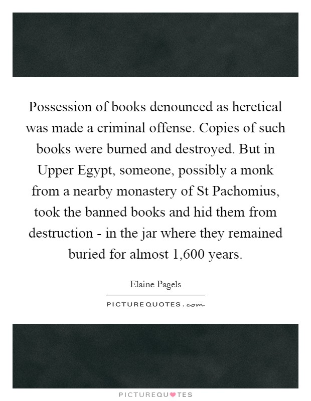 Possession of books denounced as heretical was made a criminal offense. Copies of such books were burned and destroyed. But in Upper Egypt, someone, possibly a monk from a nearby monastery of St Pachomius, took the banned books and hid them from destruction - in the jar where they remained buried for almost 1,600 years Picture Quote #1