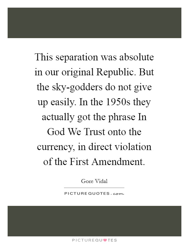 This separation was absolute in our original Republic. But the sky-godders do not give up easily. In the 1950s they actually got the phrase In God We Trust onto the currency, in direct violation of the First Amendment Picture Quote #1