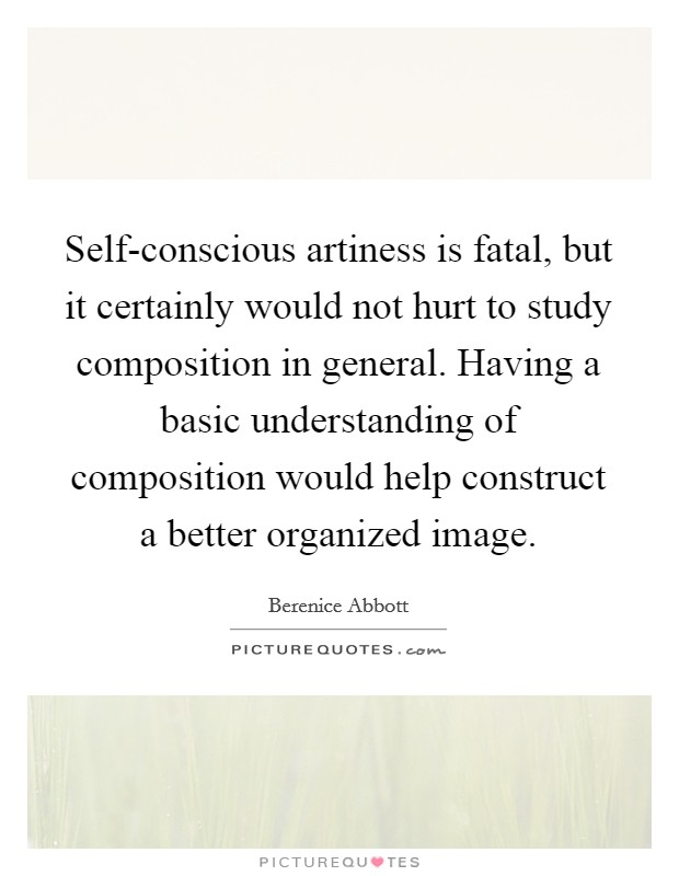 Self-conscious artiness is fatal, but it certainly would not hurt to study composition in general. Having a basic understanding of composition would help construct a better organized image Picture Quote #1