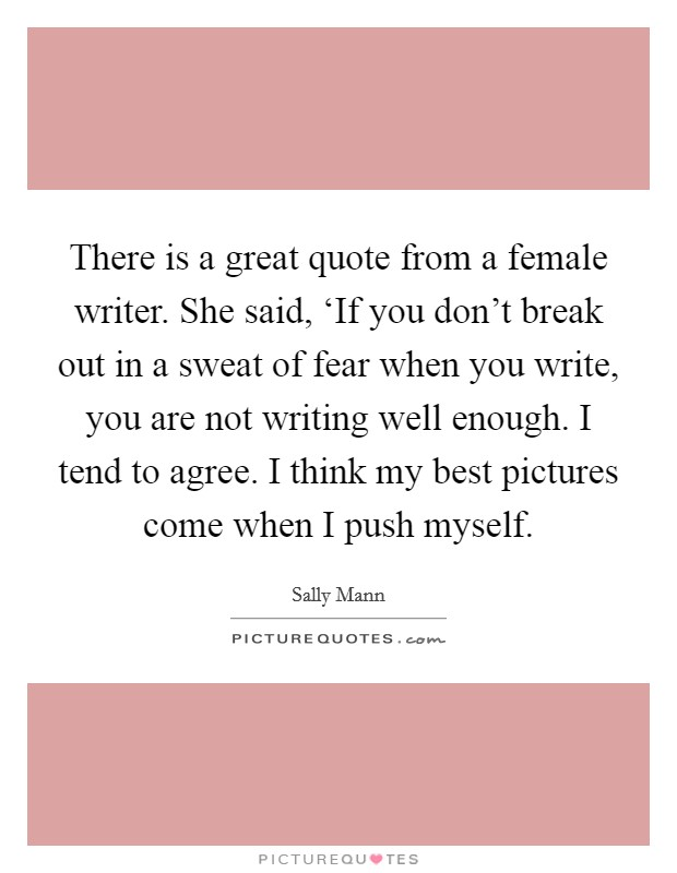 There is a great quote from a female writer. She said, 'If you don't break out in a sweat of fear when you write, you are not writing well enough. I tend to agree. I think my best pictures come when I push myself Picture Quote #1