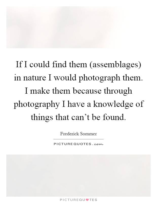 If I could find them (assemblages) in nature I would photograph them. I make them because through photography I have a knowledge of things that can't be found Picture Quote #1