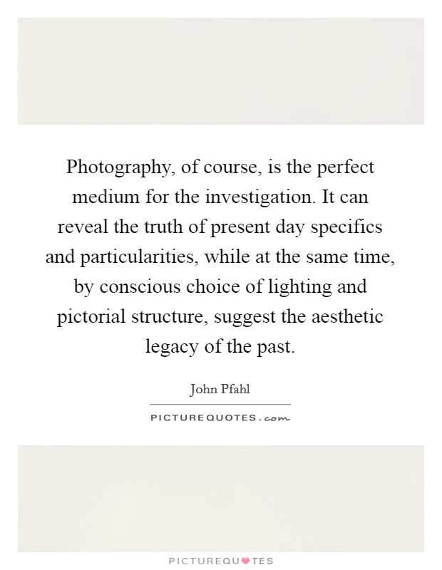 Photography, of course, is the perfect medium for the investigation. It can reveal the truth of present day specifics and particularities, while at the same time, by conscious choice of lighting and pictorial structure, suggest the aesthetic legacy of the past Picture Quote #1