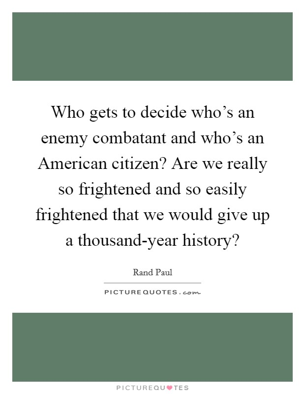 Who gets to decide who's an enemy combatant and who's an American citizen? Are we really so frightened and so easily frightened that we would give up a thousand-year history? Picture Quote #1