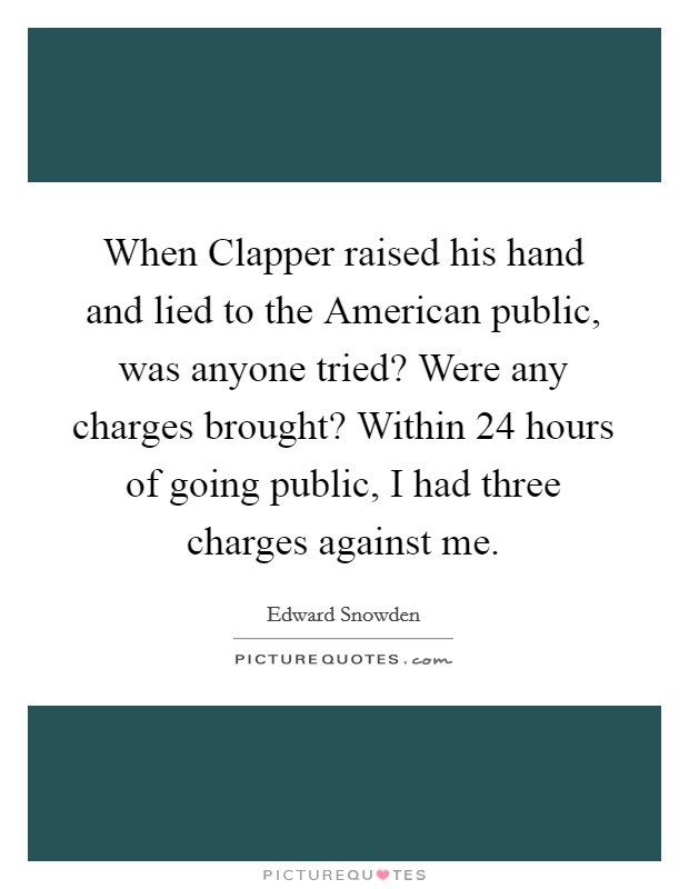 When Clapper raised his hand and lied to the American public, was anyone tried? Were any charges brought? Within 24 hours of going public, I had three charges against me Picture Quote #1