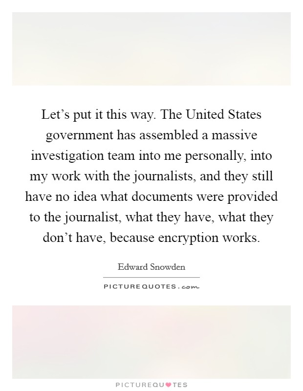 Let's put it this way. The United States government has assembled a massive investigation team into me personally, into my work with the journalists, and they still have no idea what documents were provided to the journalist, what they have, what they don't have, because encryption works Picture Quote #1