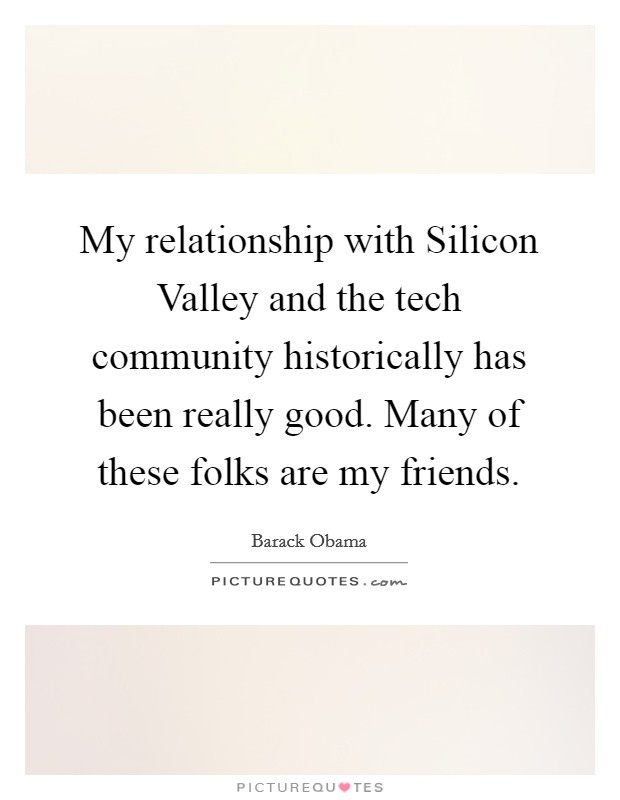 My relationship with Silicon Valley and the tech community historically has been really good. Many of these folks are my friends Picture Quote #1
