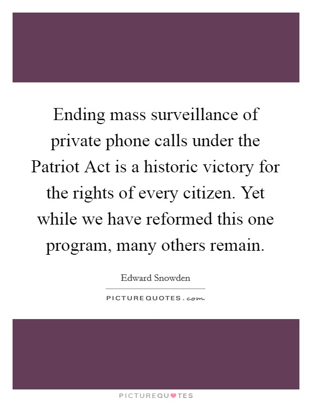 Ending mass surveillance of private phone calls under the Patriot Act is a historic victory for the rights of every citizen. Yet while we have reformed this one program, many others remain Picture Quote #1