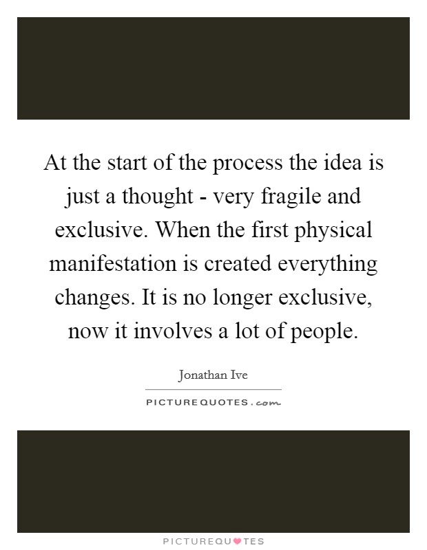 At the start of the process the idea is just a thought - very fragile and exclusive. When the first physical manifestation is created everything changes. It is no longer exclusive, now it involves a lot of people Picture Quote #1