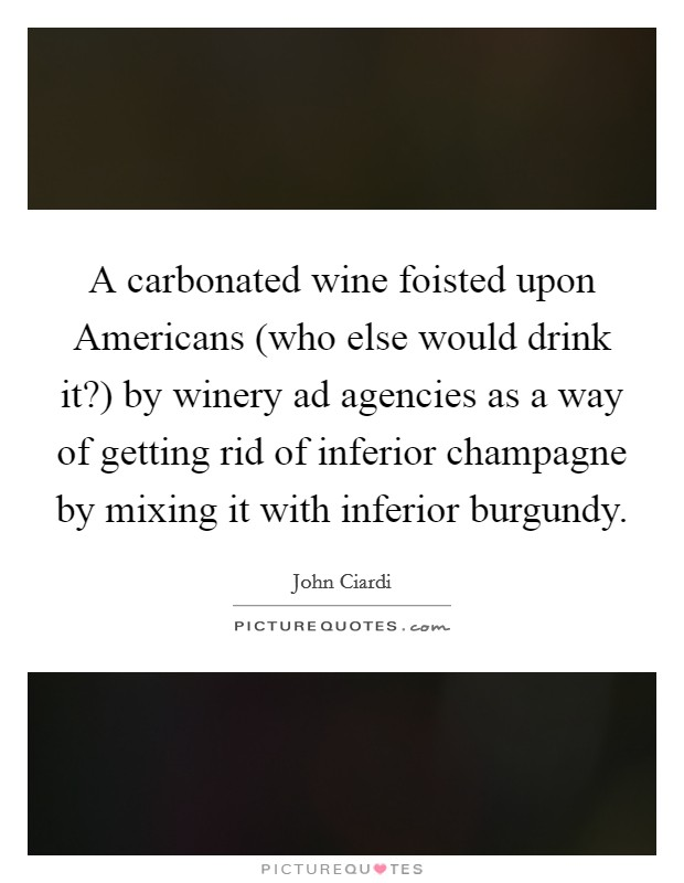 A carbonated wine foisted upon Americans (who else would drink it?) by winery ad agencies as a way of getting rid of inferior champagne by mixing it with inferior burgundy Picture Quote #1