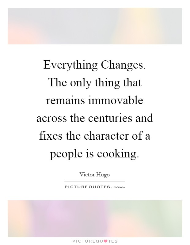 Everything Changes. The only thing that remains immovable across the centuries and fixes the character of a people is cooking Picture Quote #1
