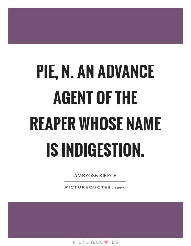 PIE, n. An advance agent of the reaper whose name is Indigestion Picture Quote #1