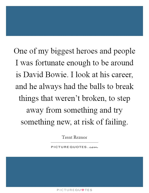 One of my biggest heroes and people I was fortunate enough to be around is David Bowie. I look at his career, and he always had the balls to break things that weren't broken, to step away from something and try something new, at risk of failing Picture Quote #1