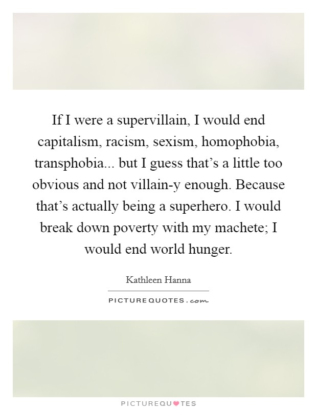 If I were a supervillain, I would end capitalism, racism, sexism, homophobia, transphobia... but I guess that's a little too obvious and not villain-y enough. Because that's actually being a superhero. I would break down poverty with my machete; I would end world hunger Picture Quote #1