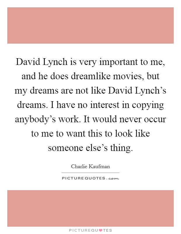 David Lynch is very important to me, and he does dreamlike movies, but my dreams are not like David Lynch's dreams. I have no interest in copying anybody's work. It would never occur to me to want this to look like someone else's thing Picture Quote #1
