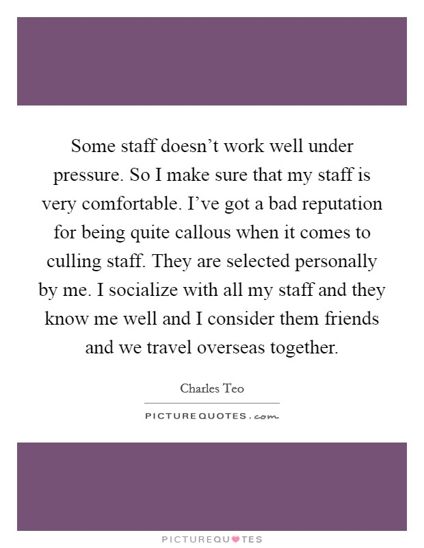 Some staff doesn't work well under pressure. So I make sure that my staff is very comfortable. I've got a bad reputation for being quite callous when it comes to culling staff. They are selected personally by me. I socialize with all my staff and they know me well and I consider them friends and we travel overseas together Picture Quote #1