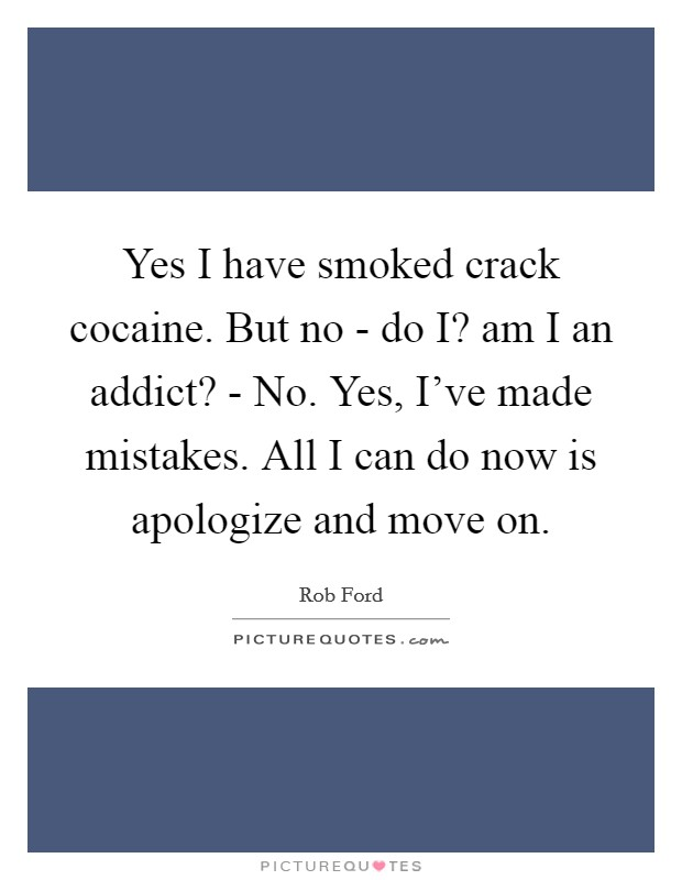 Yes I have smoked crack cocaine. But no - do I? am I an addict? - No. Yes, I've made mistakes. All I can do now is apologize and move on Picture Quote #1