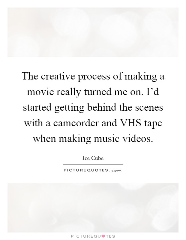 The creative process of making a movie really turned me on. I'd started getting behind the scenes with a camcorder and VHS tape when making music videos Picture Quote #1