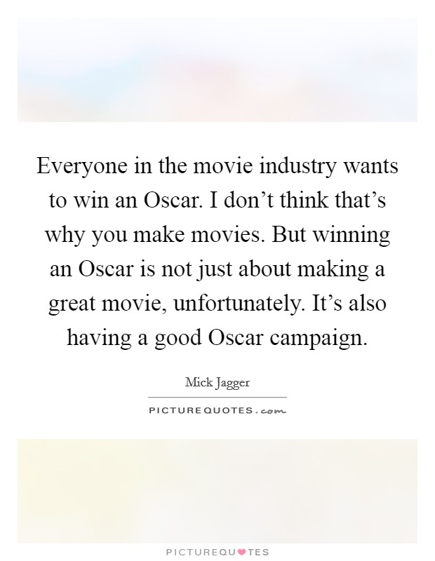 Everyone in the movie industry wants to win an Oscar. I don't think that's why you make movies. But winning an Oscar is not just about making a great movie, unfortunately. It's also having a good Oscar campaign Picture Quote #1