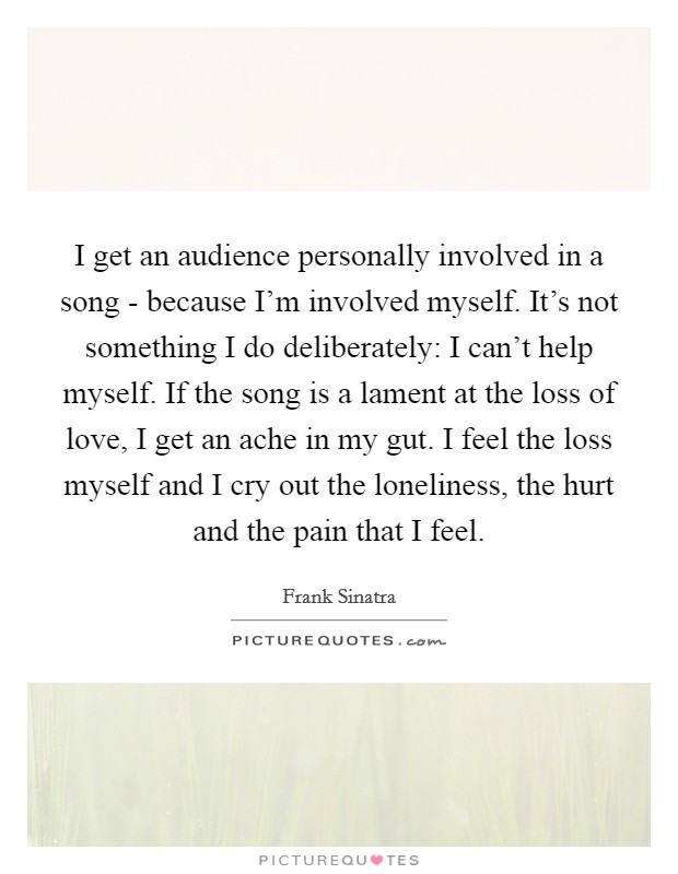 I get an audience personally involved in a song - because I'm involved myself. It's not something I do deliberately: I can't help myself. If the song is a lament at the loss of love, I get an ache in my gut. I feel the loss myself and I cry out the loneliness, the hurt and the pain that I feel Picture Quote #1