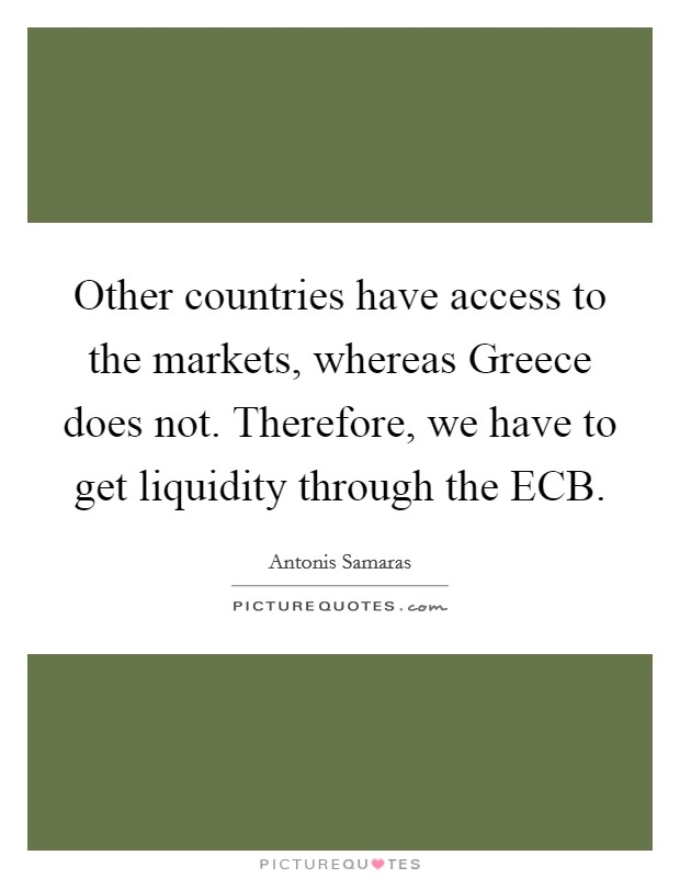 Other countries have access to the markets, whereas Greece does not. Therefore, we have to get liquidity through the ECB Picture Quote #1
