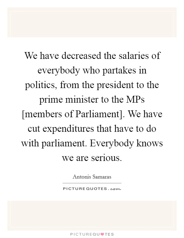 We have decreased the salaries of everybody who partakes in politics, from the president to the prime minister to the MPs [members of Parliament]. We have cut expenditures that have to do with parliament. Everybody knows we are serious Picture Quote #1
