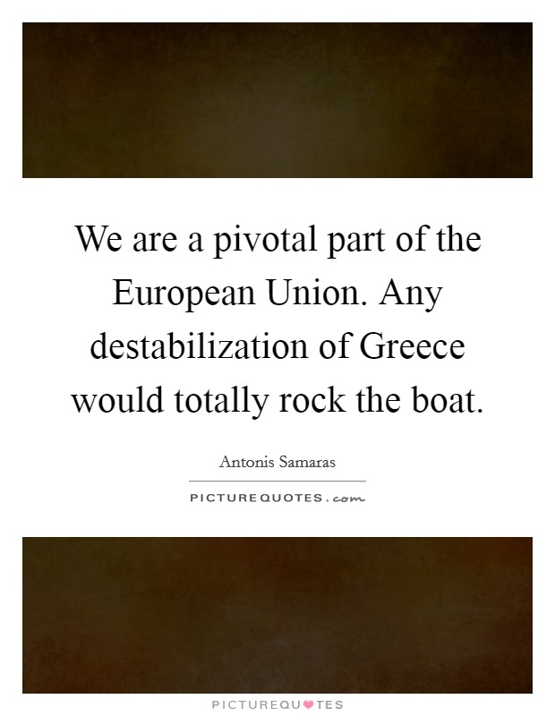 We are a pivotal part of the European Union. Any destabilization of Greece would totally rock the boat Picture Quote #1