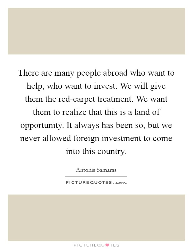 There are many people abroad who want to help, who want to invest. We will give them the red-carpet treatment. We want them to realize that this is a land of opportunity. It always has been so, but we never allowed foreign investment to come into this country Picture Quote #1