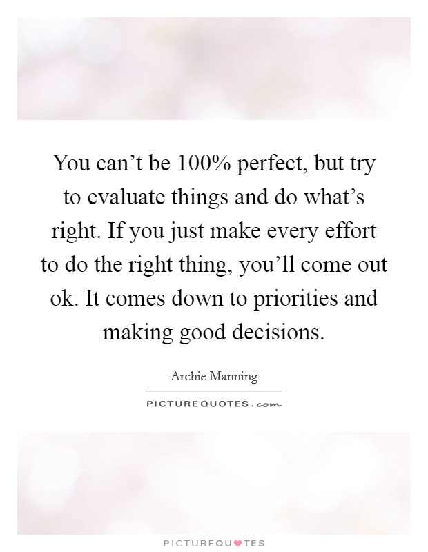 You can't be 100% perfect, but try to evaluate things and do what's right. If you just make every effort to do the right thing, you'll come out ok. It comes down to priorities and making good decisions Picture Quote #1