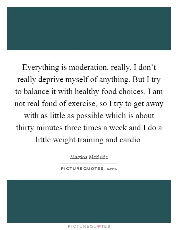 Everything is moderation, really. I don't really deprive myself of anything. But I try to balance it with healthy food choices. I am not real fond of exercise, so I try to get away with as little as possible which is about thirty minutes three times a week and I do a little weight training and cardio Picture Quote #1