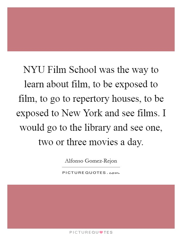 NYU Film School was the way to learn about film, to be exposed to film, to go to repertory houses, to be exposed to New York and see films. I would go to the library and see one, two or three movies a day Picture Quote #1