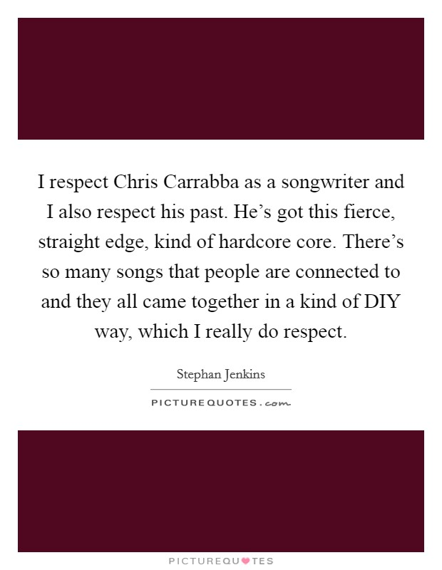 I respect Chris Carrabba as a songwriter and I also respect his past. He's got this fierce, straight edge, kind of hardcore core. There's so many songs that people are connected to and they all came together in a kind of DIY way, which I really do respect Picture Quote #1
