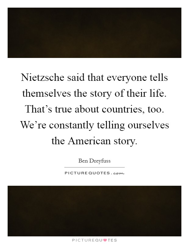 Nietzsche said that everyone tells themselves the story of their life. That's true about countries, too. We're constantly telling ourselves the American story Picture Quote #1