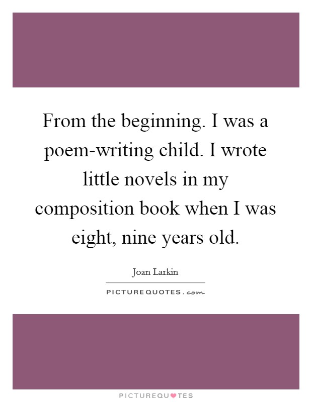 From the beginning. I was a poem-writing child. I wrote little novels in my composition book when I was eight, nine years old Picture Quote #1