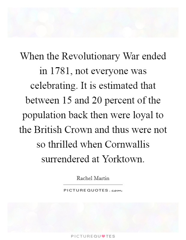 When the Revolutionary War ended in 1781, not everyone was celebrating. It is estimated that between 15 and 20 percent of the population back then were loyal to the British Crown and thus were not so thrilled when Cornwallis surrendered at Yorktown Picture Quote #1