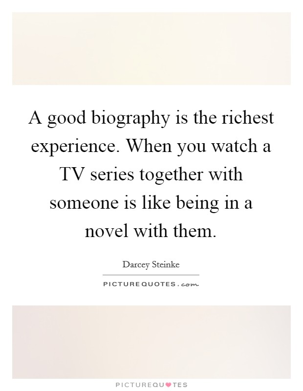 A good biography is the richest experience. When you watch a TV series together with someone is like being in a novel with them Picture Quote #1