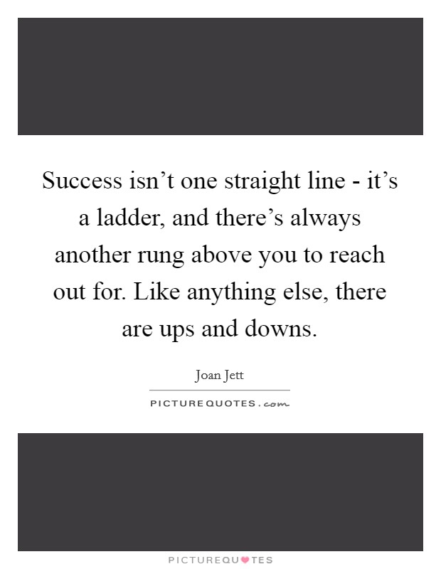 Success isn't one straight line - it's a ladder, and there's always another rung above you to reach out for. Like anything else, there are ups and downs Picture Quote #1