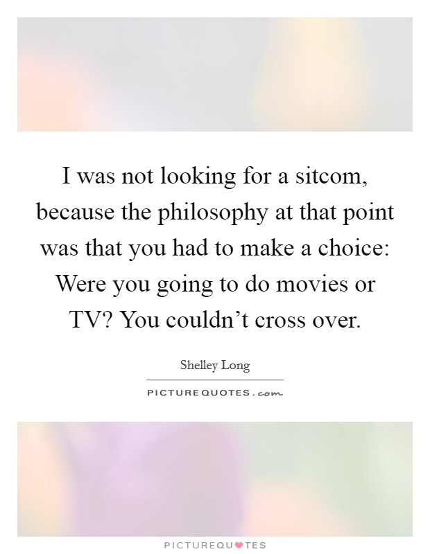 I was not looking for a sitcom, because the philosophy at that point was that you had to make a choice: Were you going to do movies or TV? You couldn't cross over Picture Quote #1