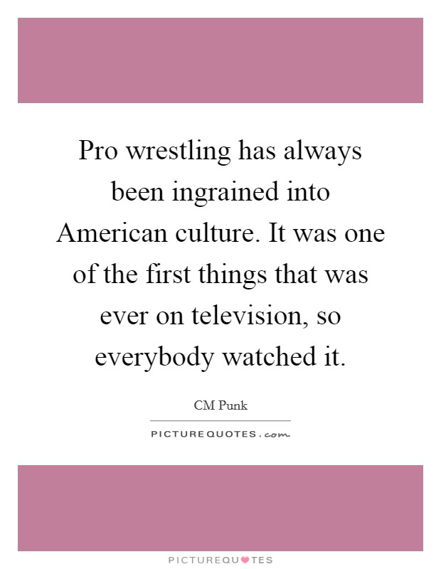 Pro wrestling has always been ingrained into American culture. It was one of the first things that was ever on television, so everybody watched it Picture Quote #1