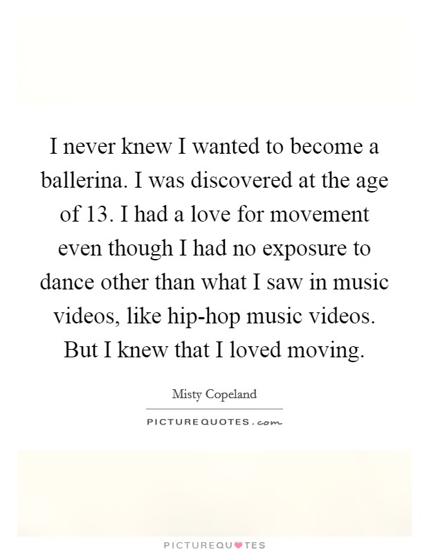 I never knew I wanted to become a ballerina. I was discovered at the age of 13. I had a love for movement even though I had no exposure to dance other than what I saw in music videos, like hip-hop music videos. But I knew that I loved moving Picture Quote #1