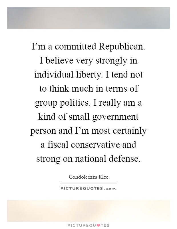I'm a committed Republican. I believe very strongly in individual liberty. I tend not to think much in terms of group politics. I really am a kind of small government person and I'm most certainly a fiscal conservative and strong on national defense Picture Quote #1