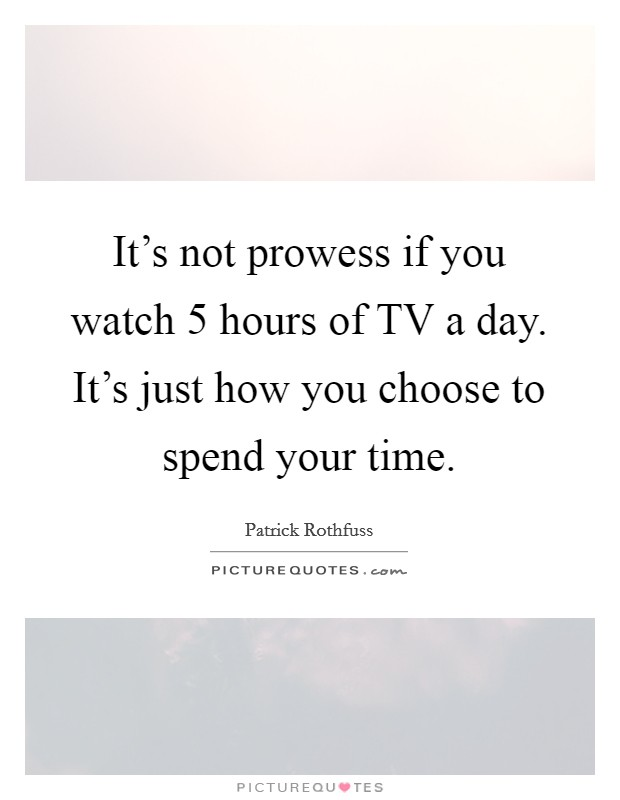 It's not prowess if you watch 5 hours of TV a day. It's just how you choose to spend your time Picture Quote #1