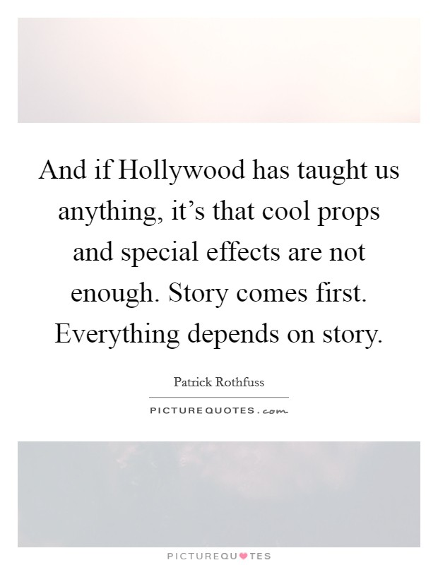 And if Hollywood has taught us anything, it's that cool props and special effects are not enough. Story comes first. Everything depends on story Picture Quote #1