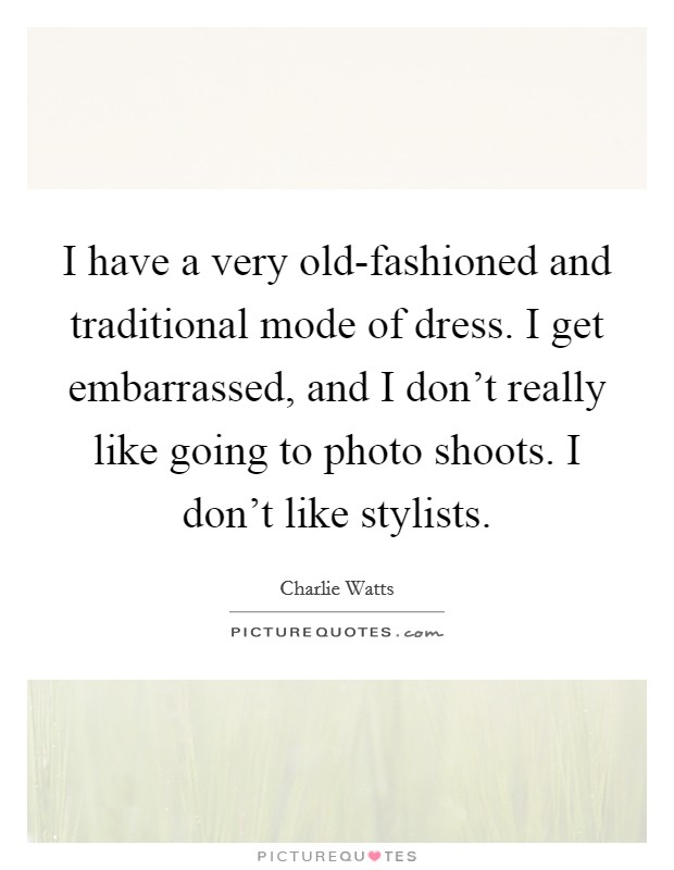 I have a very old-fashioned and traditional mode of dress. I get embarrassed, and I don't really like going to photo shoots. I don't like stylists Picture Quote #1