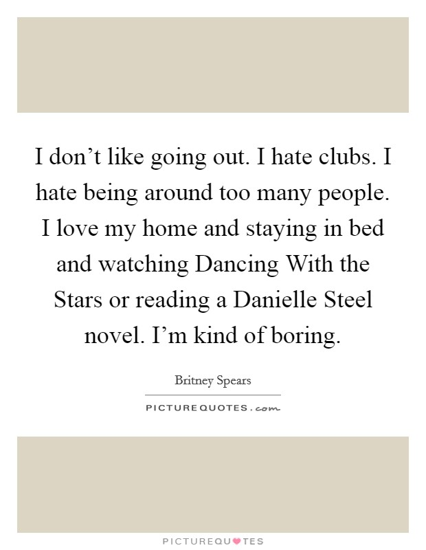 I don't like going out. I hate clubs. I hate being around too many people. I love my home and staying in bed and watching Dancing With the Stars or reading a Danielle Steel novel. I'm kind of boring Picture Quote #1