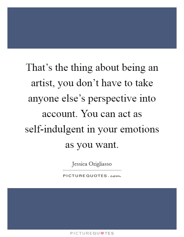 That's the thing about being an artist, you don't have to take anyone else's perspective into account. You can act as self-indulgent in your emotions as you want Picture Quote #1
